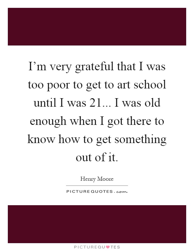I'm very grateful that I was too poor to get to art school until I was 21... I was old enough when I got there to know how to get something out of it Picture Quote #1