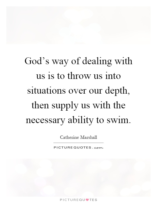 God's way of dealing with us is to throw us into situations over our depth, then supply us with the necessary ability to swim Picture Quote #1