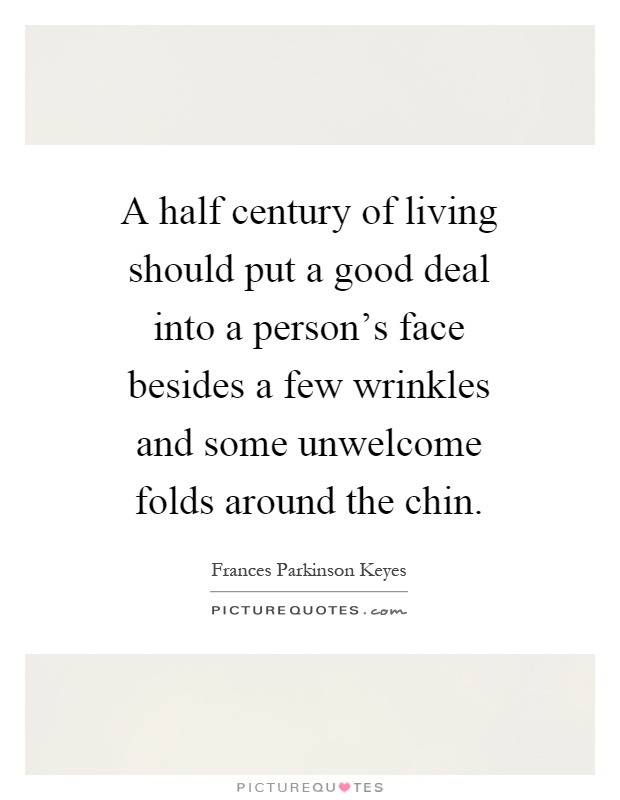 A half century of living should put a good deal into a person's face besides a few wrinkles and some unwelcome folds around the chin Picture Quote #1
