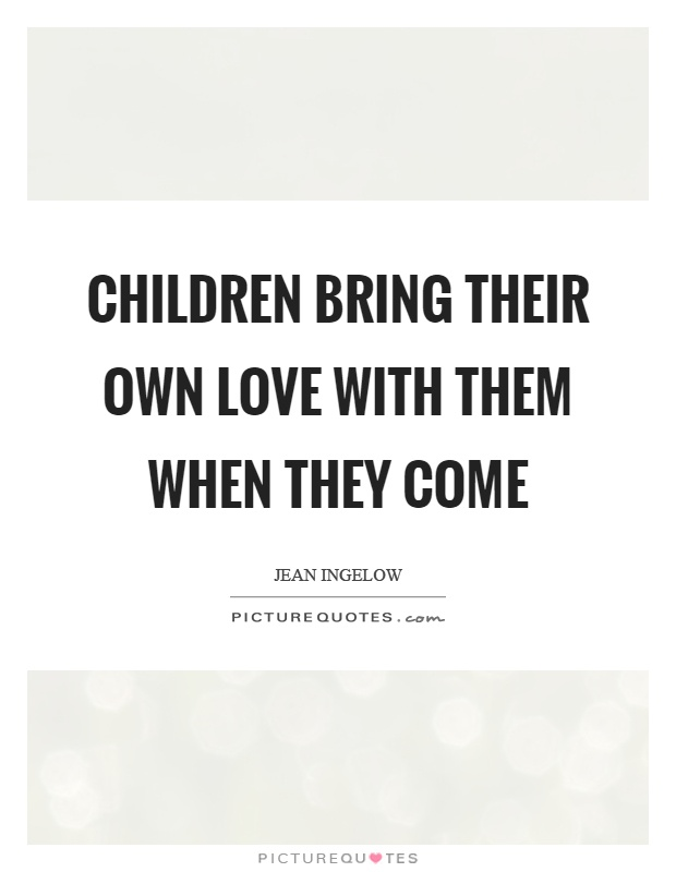 Children bring their own love with them when they come Picture Quote #1