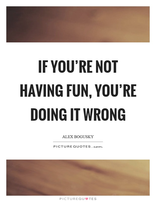 If you're not having fun, you're doing it wrong Picture Quote #1