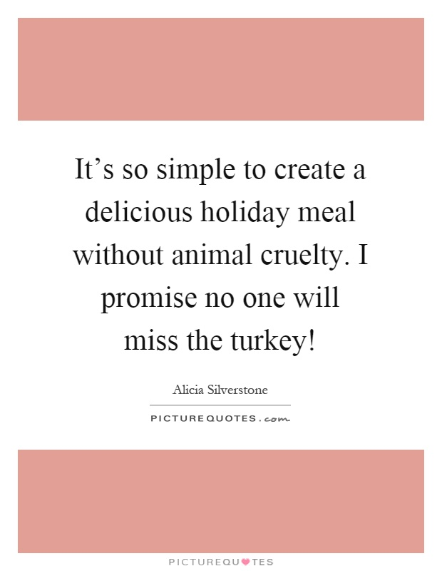 It's so simple to create a delicious holiday meal without animal cruelty. I promise no one will miss the turkey! Picture Quote #1