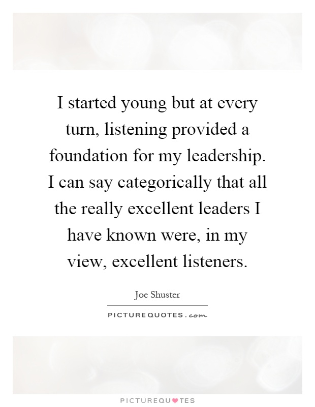 I started young but at every turn, listening provided a foundation for my leadership. I can say categorically that all the really excellent leaders I have known were, in my view, excellent listeners Picture Quote #1