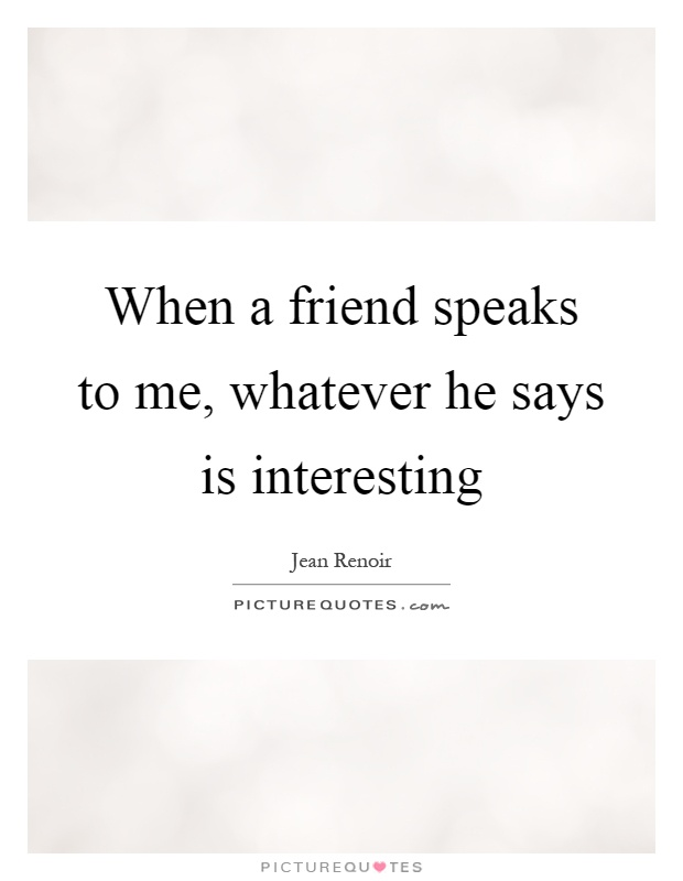 When a friend speaks to me, whatever he says is interesting Picture Quote #1