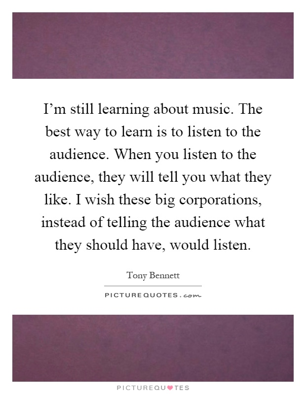 I'm still learning about music. The best way to learn is to listen to the audience. When you listen to the audience, they will tell you what they like. I wish these big corporations, instead of telling the audience what they should have, would listen Picture Quote #1