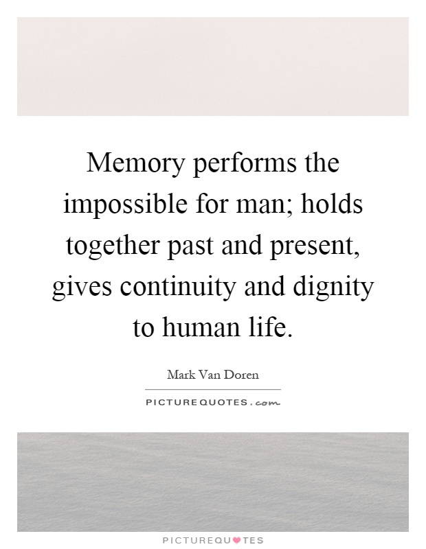 Memory performs the impossible for man; holds together past and present, gives continuity and dignity to human life Picture Quote #1