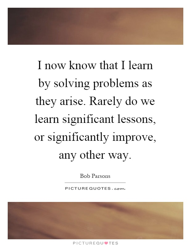 I now know that I learn by solving problems as they arise. Rarely do we learn significant lessons, or significantly improve, any other way Picture Quote #1