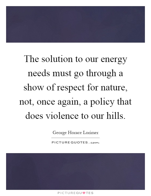 The solution to our energy needs must go through a show of respect for nature, not, once again, a policy that does violence to our hills Picture Quote #1