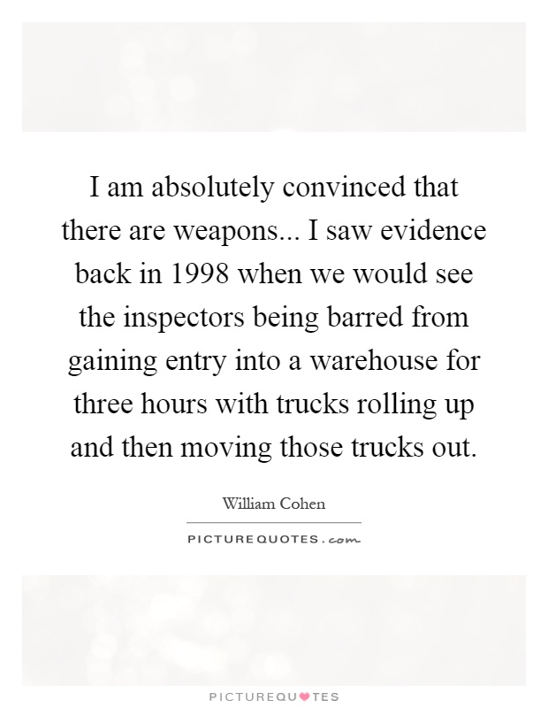 I am absolutely convinced that there are weapons... I saw evidence back in 1998 when we would see the inspectors being barred from gaining entry into a warehouse for three hours with trucks rolling up and then moving those trucks out Picture Quote #1