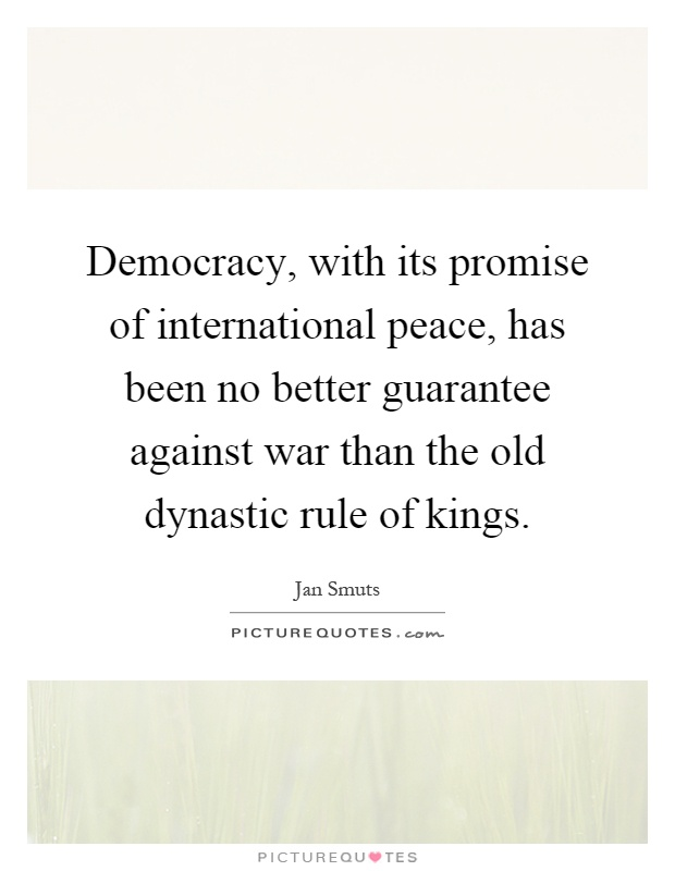 Democracy, with its promise of international peace, has been no better guarantee against war than the old dynastic rule of kings Picture Quote #1