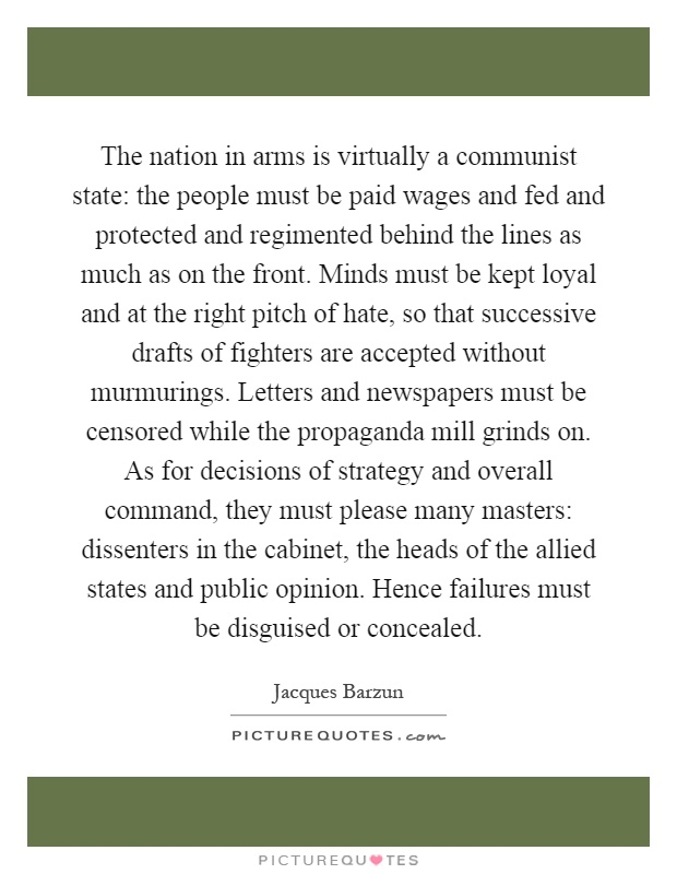 The nation in arms is virtually a communist state: the people must be paid wages and fed and protected and regimented behind the lines as much as on the front. Minds must be kept loyal and at the right pitch of hate, so that successive drafts of fighters are accepted without murmurings. Letters and newspapers must be censored while the propaganda mill grinds on. As for decisions of strategy and overall command, they must please many masters: dissenters in the cabinet, the heads of the allied states and public opinion. Hence failures must be disguised or concealed Picture Quote #1