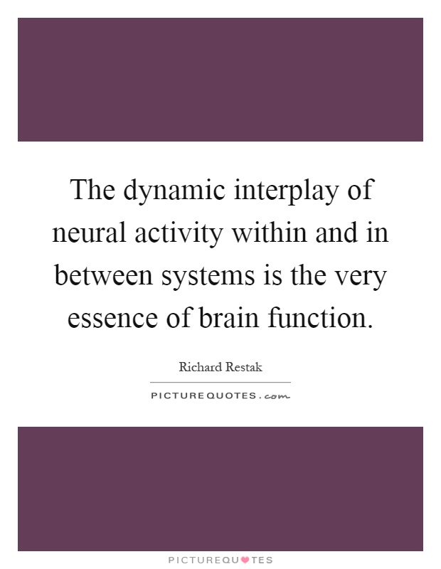 The dynamic interplay of neural activity within and in between systems is the very essence of brain function Picture Quote #1