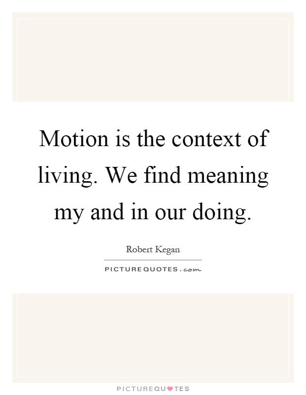 Motion is the context of living. We find meaning my and in our doing Picture Quote #1
