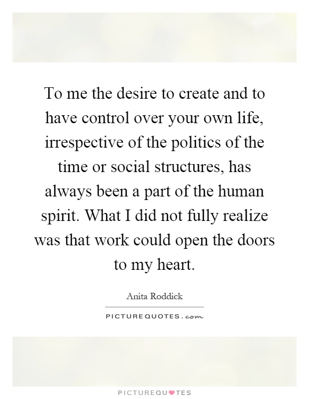 To me the desire to create and to have control over your own life, irrespective of the politics of the time or social structures, has always been a part of the human spirit. What I did not fully realize was that work could open the doors to my heart Picture Quote #1