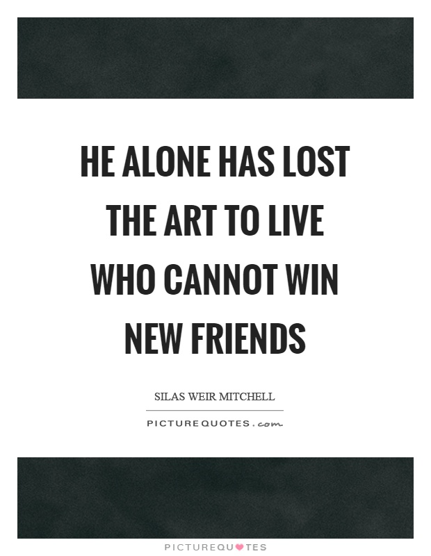 He alone has lost the art to live who cannot win new friends Picture Quote #1