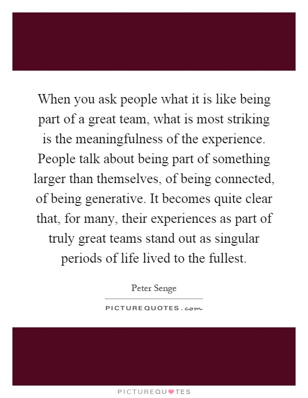When you ask people what it is like being part of a great team, what is most striking is the meaningfulness of the experience. People talk about being part of something larger than themselves, of being connected, of being generative. It becomes quite clear that, for many, their experiences as part of truly great teams stand out as singular periods of life lived to the fullest Picture Quote #1