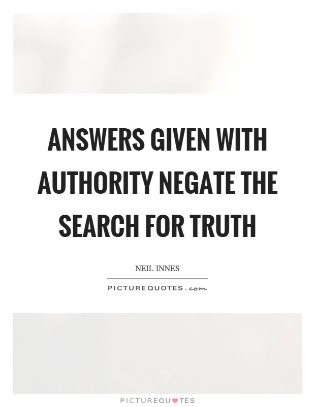 Answers given with authority negate the search for truth Picture Quote #1