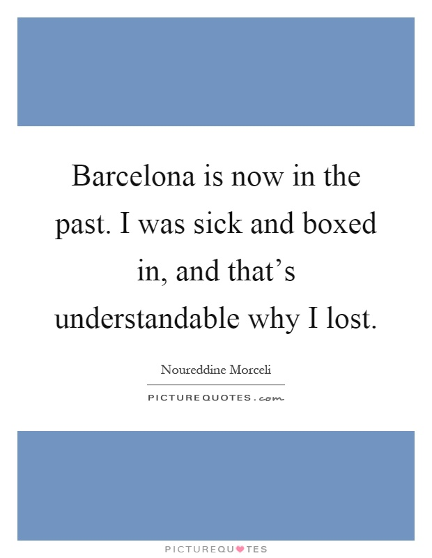 Barcelona is now in the past. I was sick and boxed in, and that's understandable why I lost Picture Quote #1