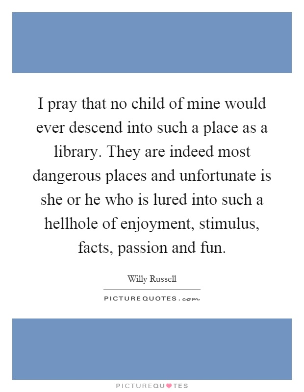 I pray that no child of mine would ever descend into such a place as a library. They are indeed most dangerous places and unfortunate is she or he who is lured into such a hellhole of enjoyment, stimulus, facts, passion and fun Picture Quote #1