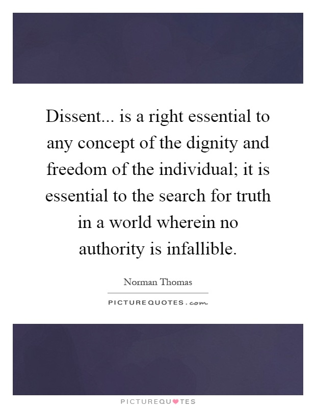 Dissent... is a right essential to any concept of the dignity and freedom of the individual; it is essential to the search for truth in a world wherein no authority is infallible Picture Quote #1