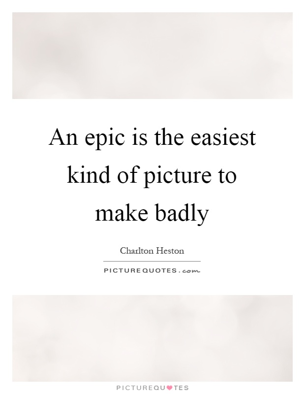 An epic is the easiest kind of picture to make badly Picture Quote #1