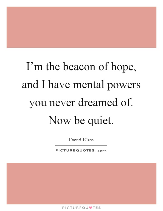 I'm the beacon of hope, and I have mental powers you never dreamed of. Now be quiet Picture Quote #1