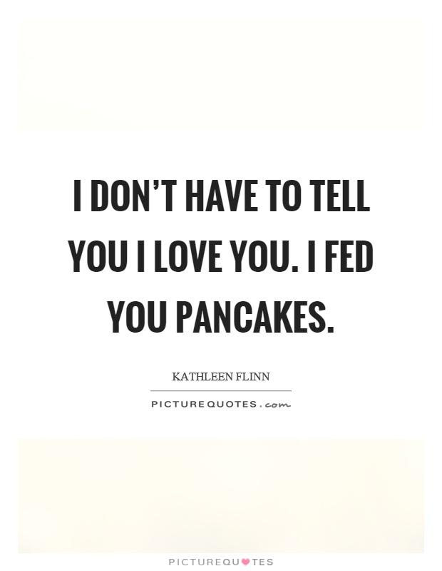 I don't have to tell you I love you. I fed you pancakes Picture Quote #1