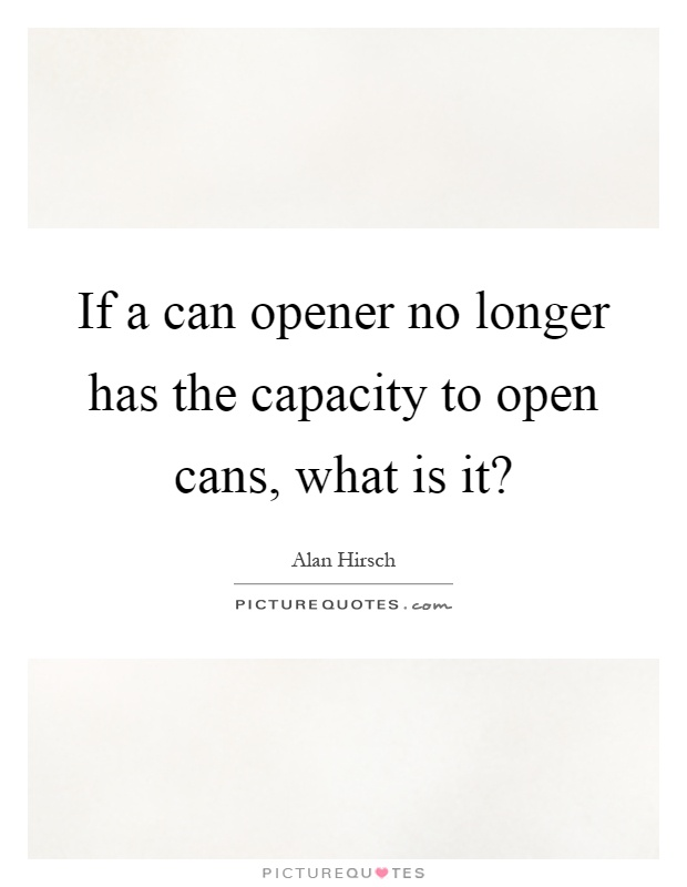 If a can opener no longer has the capacity to open cans, what is it? Picture Quote #1