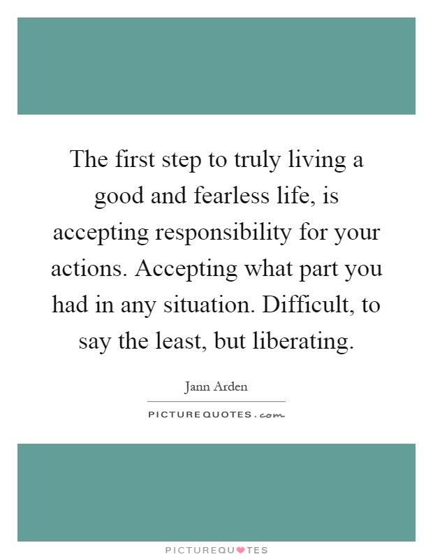 The first step to truly living a good and fearless life, is accepting responsibility for your actions. Accepting what part you had in any situation. Difficult, to say the least, but liberating Picture Quote #1