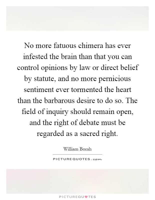 No more fatuous chimera has ever infested the brain than that you can control opinions by law or direct belief by statute, and no more pernicious sentiment ever tormented the heart than the barbarous desire to do so. The field of inquiry should remain open, and the right of debate must be regarded as a sacred right Picture Quote #1