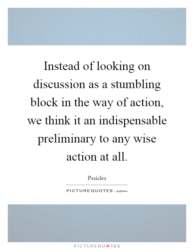 Instead of looking on discussion as a stumbling block in the way of action, we think it an indispensable preliminary to any wise action at all Picture Quote #1