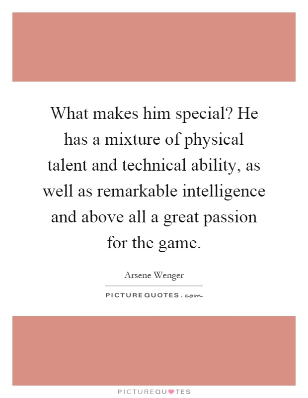 What makes him special? He has a mixture of physical talent and technical ability, as well as remarkable intelligence and above all a great passion for the game Picture Quote #1