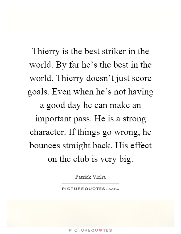 Thierry is the best striker in the world. By far he's the best in the world. Thierry doesn't just score goals. Even when he's not having a good day he can make an important pass. He is a strong character. If things go wrong, he bounces straight back. His effect on the club is very big Picture Quote #1