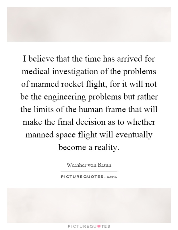 I believe that the time has arrived for medical investigation of the problems of manned rocket flight, for it will not be the engineering problems but rather the limits of the human frame that will make the final decision as to whether manned space flight will eventually become a reality Picture Quote #1
