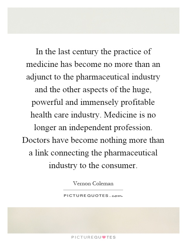 In the last century the practice of medicine has become no more than an adjunct to the pharmaceutical industry and the other aspects of the huge, powerful and immensely profitable health care industry. Medicine is no longer an independent profession. Doctors have become nothing more than a link connecting the pharmaceutical industry to the consumer Picture Quote #1