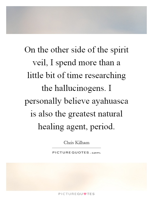 On the other side of the spirit veil, I spend more than a little bit of time researching the hallucinogens. I personally believe ayahuasca is also the greatest natural healing agent, period Picture Quote #1