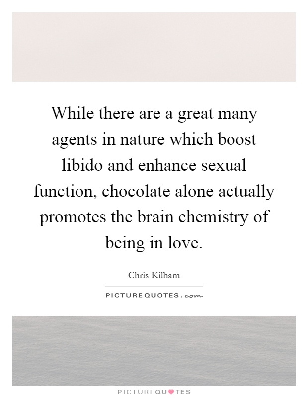 While there are a great many agents in nature which boost libido and enhance sexual function, chocolate alone actually promotes the brain chemistry of being in love Picture Quote #1