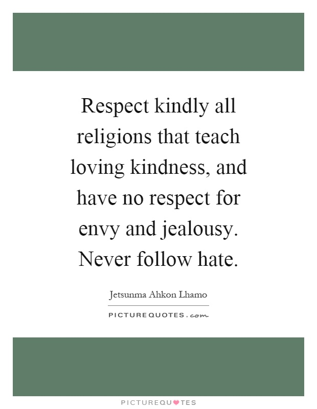 Respect kindly all religions that teach loving kindness, and have no respect for envy and jealousy. Never follow hate Picture Quote #1