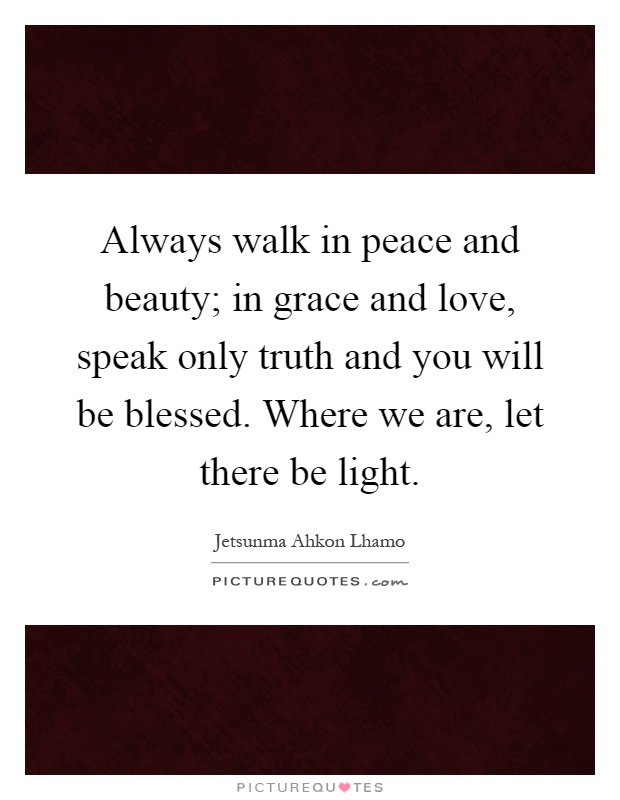 Always walk in peace and beauty; in grace and love, speak only truth and you will be blessed. Where we are, let there be light Picture Quote #1