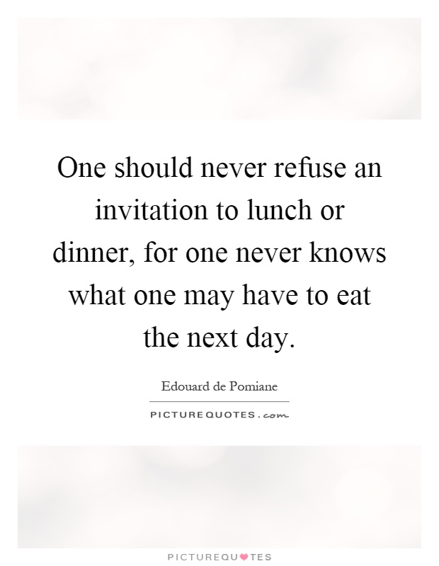 One should never refuse an invitation to lunch or dinner for one should never refuse an invitation to lunch or dinner for one never knows what one may have to eat the next day stopboris Gallery