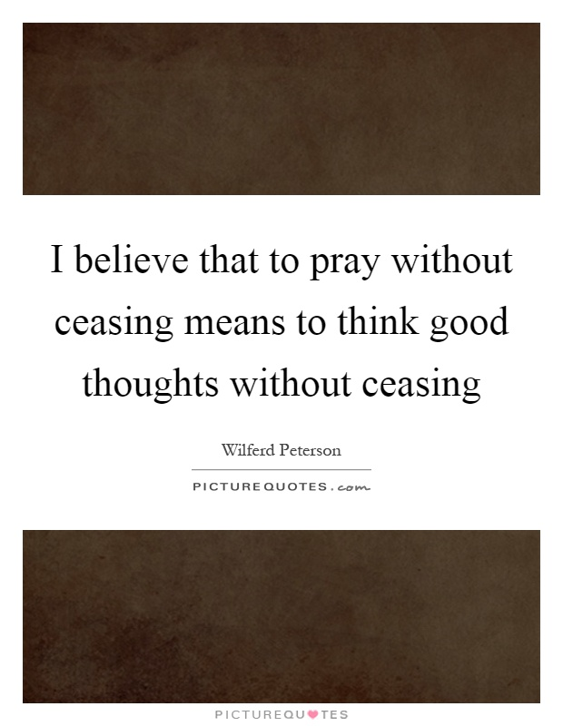 I believe that to pray without ceasing means to think good thoughts without ceasing Picture Quote #1