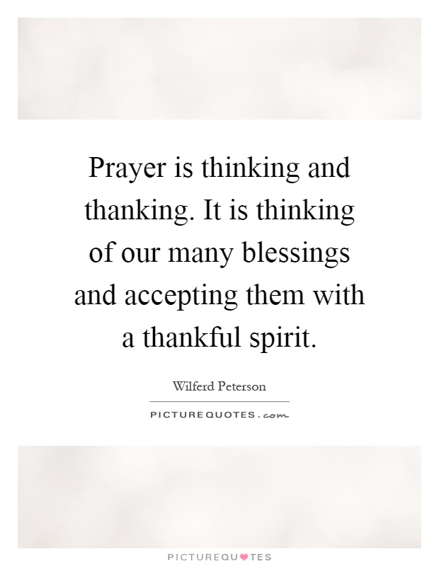 Prayer is thinking and thanking. It is thinking of our many blessings and accepting them with a thankful spirit Picture Quote #1