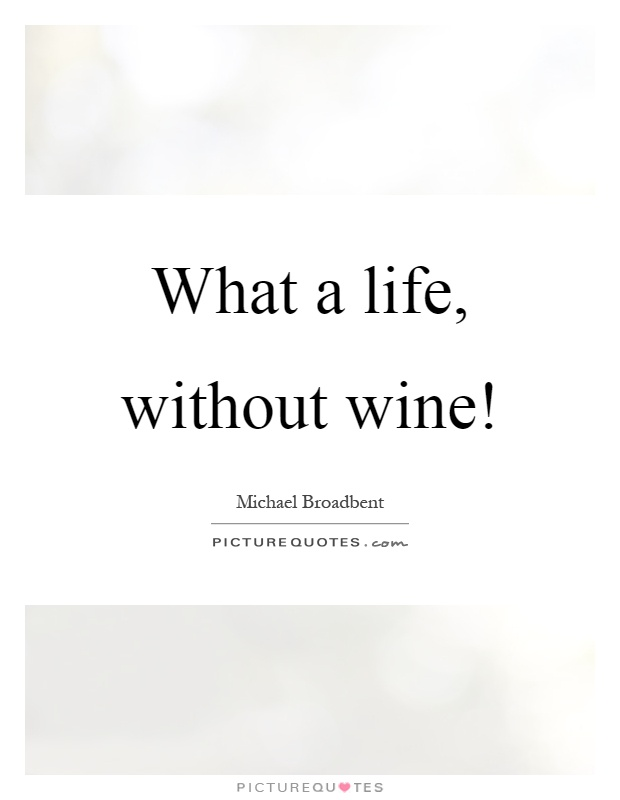 What a life, without wine! Picture Quote #1