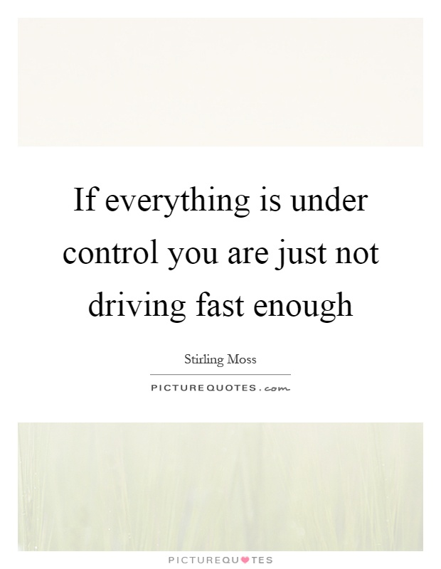 If everything is under control you are just not driving fast enough Picture Quote #1