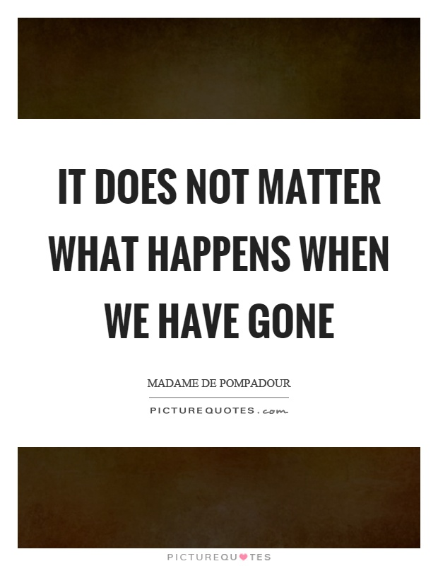 It does not matter what happens when we have gone Picture Quote #1