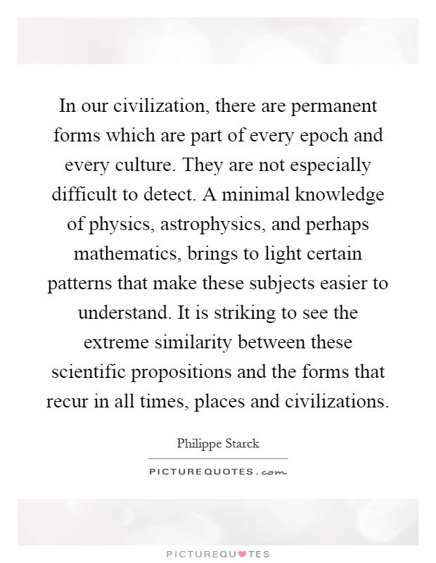 In our civilization, there are permanent forms which are part of every epoch and every culture. They are not especially difficult to detect. A minimal knowledge of physics, astrophysics, and perhaps mathematics, brings to light certain patterns that make these subjects easier to understand. It is striking to see the extreme similarity between these scientific propositions and the forms that recur in all times, places and civilizations Picture Quote #1