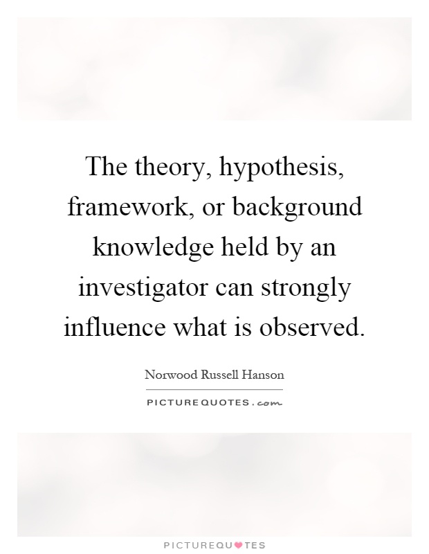 The theory, hypothesis, framework, or background knowledge held by an investigator can strongly influence what is observed Picture Quote #1