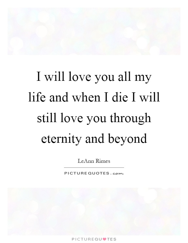 I will love you all my life and when I die I will still love you through eternity and beyond Picture Quote #1