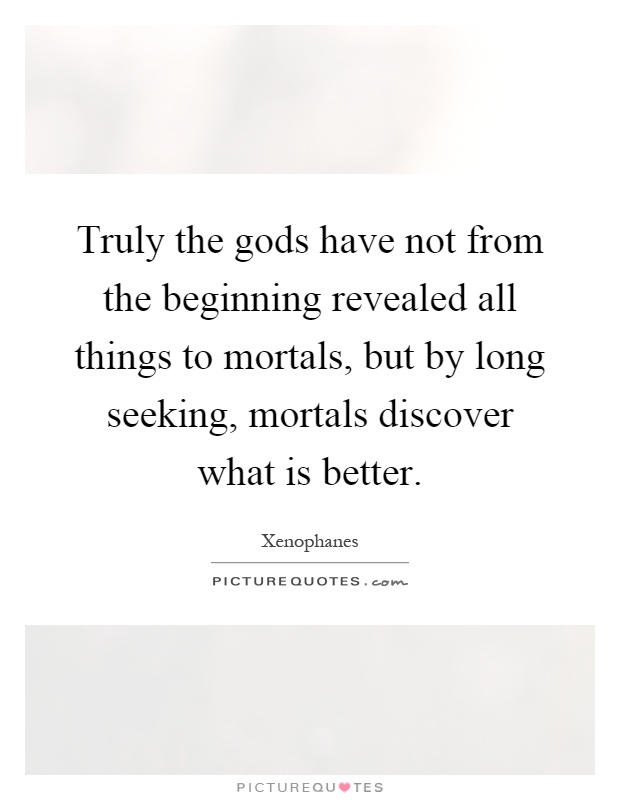 Truly the gods have not from the beginning revealed all things to mortals, but by long seeking, mortals discover what is better Picture Quote #1