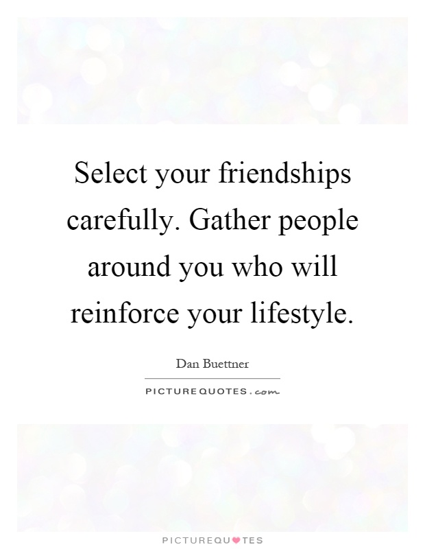 Select your friendships carefully. Gather people around you who will reinforce your lifestyle Picture Quote #1